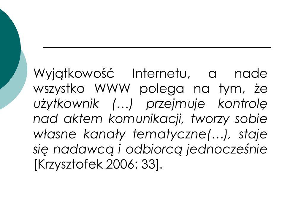 Wyjątkowość Internetu, a nade wszystko WWW polega na tym, że użytkownik (…) przejmuje kontrolę nad aktem komunikacji, tworzy sobie własne kanały tematyczne(…), staje się nadawcą i odbiorcą jednocześnie [Krzysztofek 2006: 33].